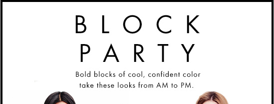 BLOCK PARTY Bold blocks of cool,  confident color take these looks from AM to PM.