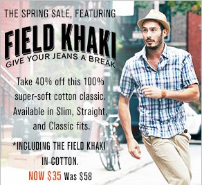 The Spring Sale, featuring Field Khaki: Give your jeans a break. Take 40% off this 100%  super-soft cotton classic. Available in Slim, Straight, and Classic fits.