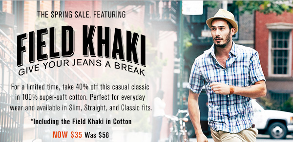 The Spring Sale, Featuring Field Khaki: Give your jeans a break. For a limited time, take 40% off this casual classic in 100% super-soft cotton. Perfect for everyday wear and available in Slim, Straight, and Classic fits. *Including the Field Khaki in Cotton Now $35 was $58