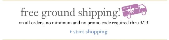 free ground shipping! on all orders, no minimum and no promo code required thru 3/13. start shopping