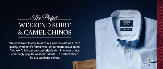 The Perfect WEEKEND SHIRT & CAMEL CHINOS We endeavour to ensure all of our products are of superb quality, whether it's formal wear or our more casual attire. You won't find a more comfortable shirt than one of our enduringly popular washed Oxfords – a perfect match for our weekend chinos.