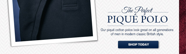 The Perfect PIQUÉ POLO Our piqué cotton polos look great on all generations of men in modern classic British style. SHOP TODAY