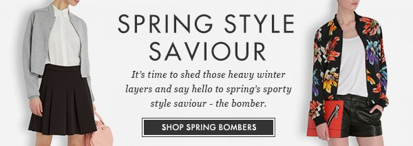SPRING STYLE SAVIOUR - It's time to shed those heavy winter layers and say hello to spring's sporty style saviour - the bomber. SHOP SPRING BOMBERS