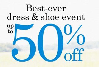 Best Ever Dress and Shoe Event up to 50% off!