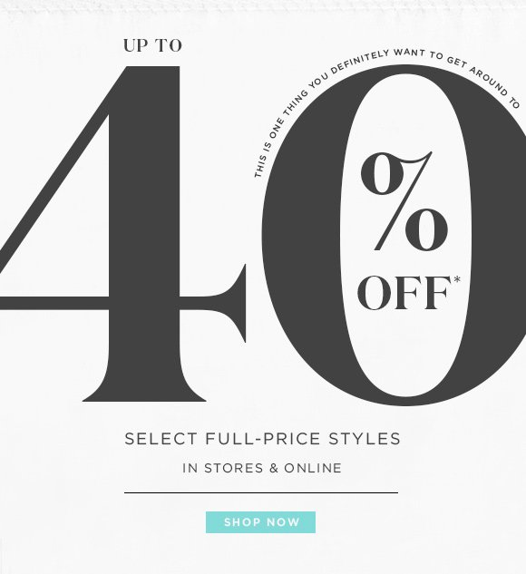 UP TO 40% OFF*  THIS IS ONE THING YOU DEFINITELY WANT TO GET AROUND TO  SELECT FULL-PRICE STYLES IN STORES & ONLINE  SHOP NOW