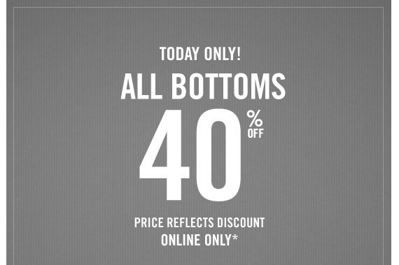TODAY  ONLY! ALL BOTTOMS 40% OFF PRICE REFLECTS DISCOUNT ONLINE ONLY*
