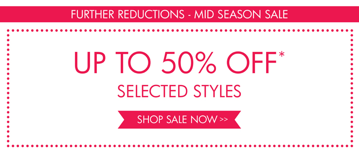 FURTHER REDUCTIONS MID SEASON SALE - UP TO 50% OFF* SELECTED STYLES  SHOP SALE NOW >>