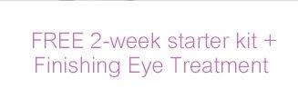 FREE 2-week starte kit + Finishing Eye Treatment
