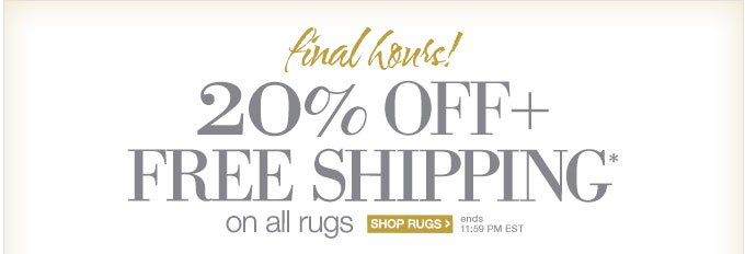 final hours! | 20% OFF + FREE SHIPPING* on all rugs | SHOP RUGS > | ends 11:59 PM EST