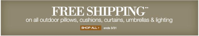 FREE SHIPPING** on all outdoor pillows, cushions, curtains, umbrellas & lighting | SHOP ALL > | ends 3/31