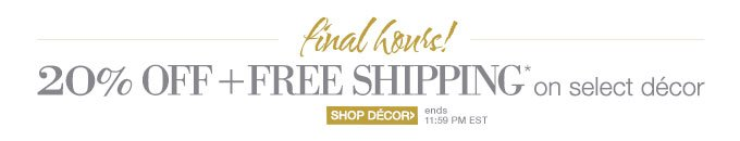 final hours! | 20% OFF + FREE SHIPPING* on select décor | SHOP DÉCOR > ends 11:59 PM EST