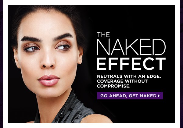 The Naked Effect. Neutrals with an edge. Coverage without compromise. Go ahead, get Naked >