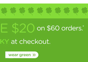 it's your lucky day: Save $20 on $60 orders.* enter code LUCKY at checkout. wear green