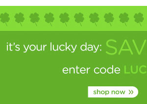 it's your lucky day: Save $20 on $60 orders.* enter code LUCKY at checkout. shop now