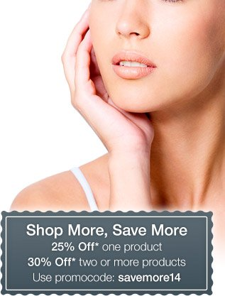 Shop More, Save More 25% Off* one product 30% Off* two or more products Use promocode: savemore14