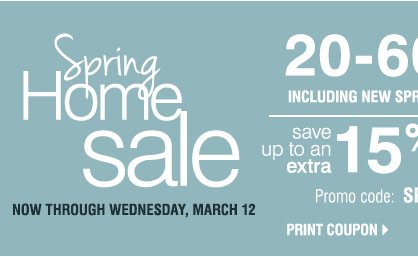 Spring Home Sale  Now through Wednesday, March 12. 20-60% savings including new spring home items. Take an extra 15% off home store merchandise** Promo code: SPHOME2014M  Print coupon