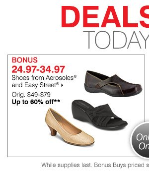 Deals of the Day Today Only Bonus 24.97-34.97 Shoes from Aerosoles® and Easy Street® Orig. $49-$79 Up to 60% off. Shop now.