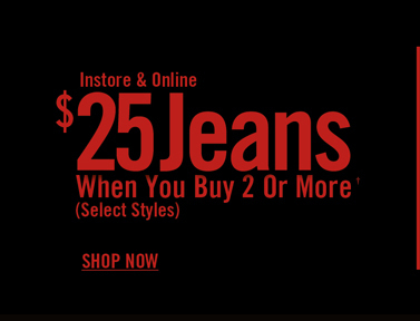 INSTORE & ONLINE $25 JEANS WHEN YOU BUY 2 OR MORE†