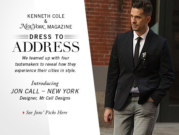 KENNETH COLE & NEW YORK MAGAZINE We teamed up with four tastemakers to reveal how they experience their cities in style. Introducing JON CALL - NEW YORK Designer, Mr Call Designs // See Jon's Picks Here