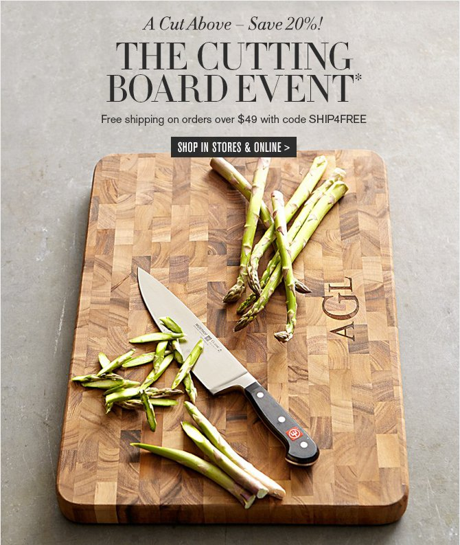 A Cut Above – Save 20%! - THE  WOODEN CUTTING BOARD EVENT* - Free shipping on orders over $49 with code SHIP4FREE - SHOP IN STORES & ONLINE