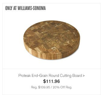 ONLY AT WILLIAMS-SONOMA - Proteak End-Grain Round Cutting Board - $111.96 - Reg. $139.95 / 20% Off Reg.