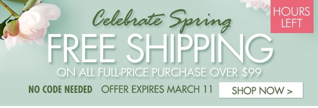 HOURS LEFT CELEBRATE SPRING FREE SHIPPING ON ALL FULL-PRICE PURCHASE OVER $99 SHOP NOW