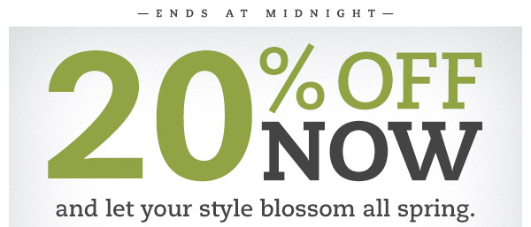 Ends at Midnight. SAVE 20% now and let your style blossom all spring. Get ready for warmer days and brighter colors with 20% OFF your order when you spend $80 or more.*
