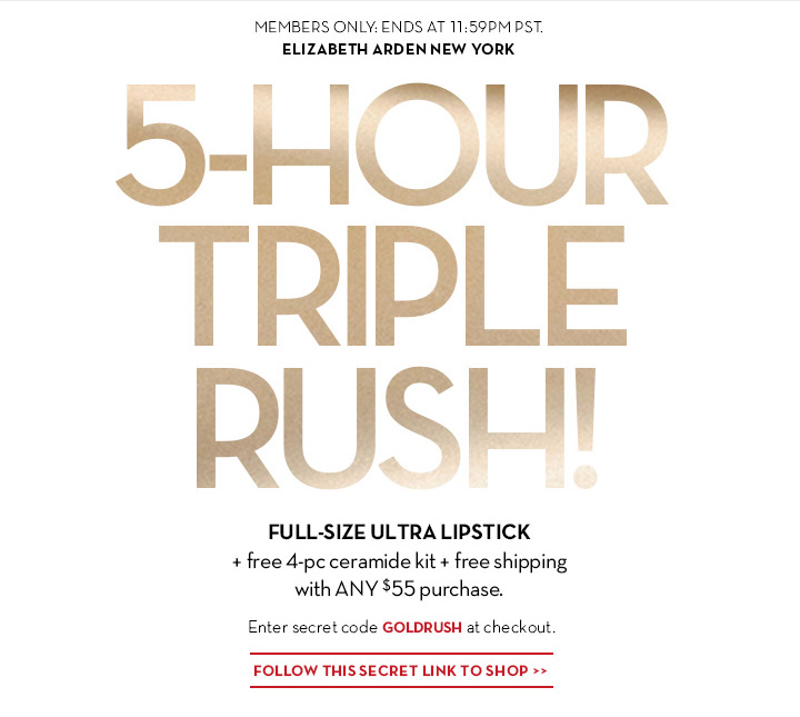 MEMBERS ONLY: ENDS AT 11:59PM PST. ELIZABETH ARDEN NEW YORK. 5-HOUR TRIPLE RUSH! FULL-SIZE ULTRA LIPSTICK + free 4-pc ceramide kit + free shipping with ANY $55 purchase. Enter secret code GOLDRUSH at checkout. FOLLOW THIS SECRET LINK TO SHOP.