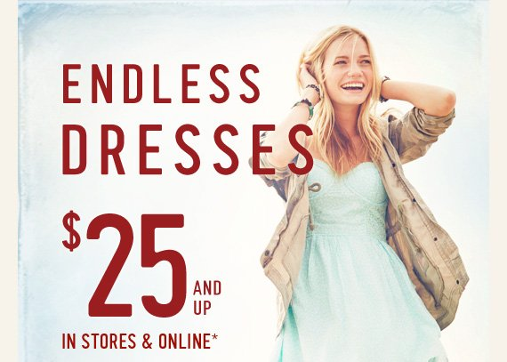 ENDLESS DRESSES $27 AND UP IN STORES & ONLINE*