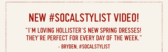"""NEW #SOCALSTYLIST VIDEO! """"I'M LOVING HOLLISTER'S NEW SPRING DRESSES! THEY'RE PERFECT FOR EVERY DAY OF THE WEEK."""" -BRYDEN, #SOCALSTYLIST"""