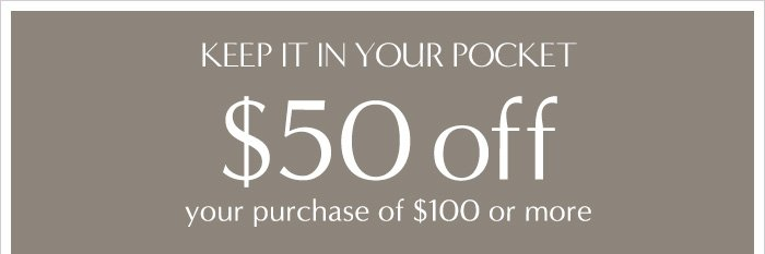 KEEP IT IN YOUR POCKET | $50 off | your purchase of $100 or more