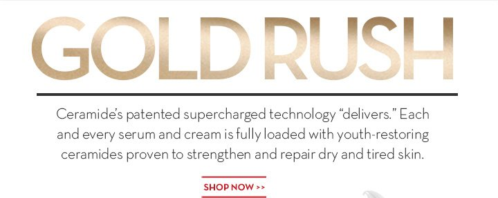 """GOLD RUSH. Ceramide's patented supercharged technology """"delivers"""". Each and every serum and cream is fully loaded with youth-restoring ceramides proven to strengthen and repair dry and tired skin. SHOP NOW."""