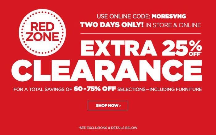TWO DAYS ONLY! IN STORE & ONLINE • USE ONLINE CODE: MORESVNG   RED ZONE CLEARANCE – EXTRA 25% OFF*  FOR A TOTAL SAVINGS OF 60-75% OFF SELECTIONS – INCLUDING FURNITURE  SHOP NOW ›  *SEE EXCLUSION & DETAILS BELOW