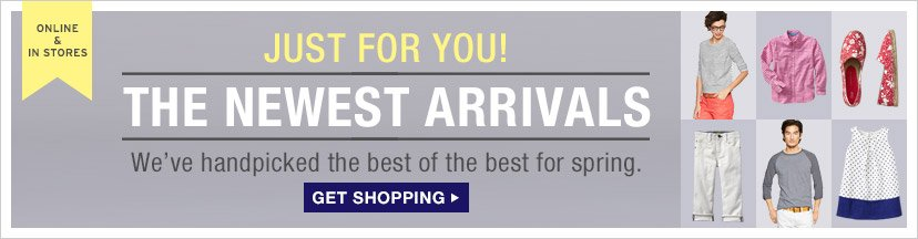 ONLINE & IN STORES   JUST FOR YOU!   THE NEWEST ARRIVALS   GET SHOPPING