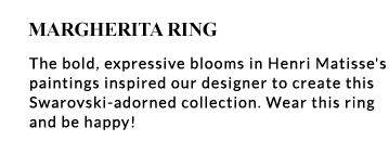 Margherita Ring - The bold, expressive blooms in Henri Matisse's paintings inspired our designer to create this Swarovski-adorned collection. Wear this ring and be happy!