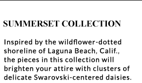 Summerset Collection - Inspired by the wildflower-dotted shoreline of Laguna Beach, Calif., the pieces in this collection will brighten your attire wih clusters of delicate Swarovski-centered daisies.