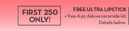 FIRST 250 ONLY! FREE ULTRA LIPSTICK + free 4-pc deluxe ceramide kit. Details below.