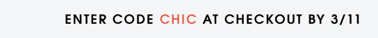ENTER CODE CHIC AT CHECKOUT BY 3/11