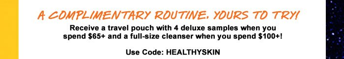 A COMPLIMENTARY ROUTINE, YOURS TO TRY! | Receive a travel pouch with 4 deluxe samples when you spend $65+ and a full-size cleanser when you spend $100+! | Use Code: HEALTHYSKIN