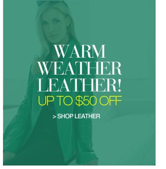 warm weather leather up to $50 off - shop leather