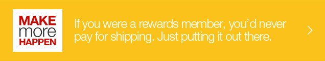 Make more happen. If you were a rewards member, you would never pay for shipping. Just putting it out there.