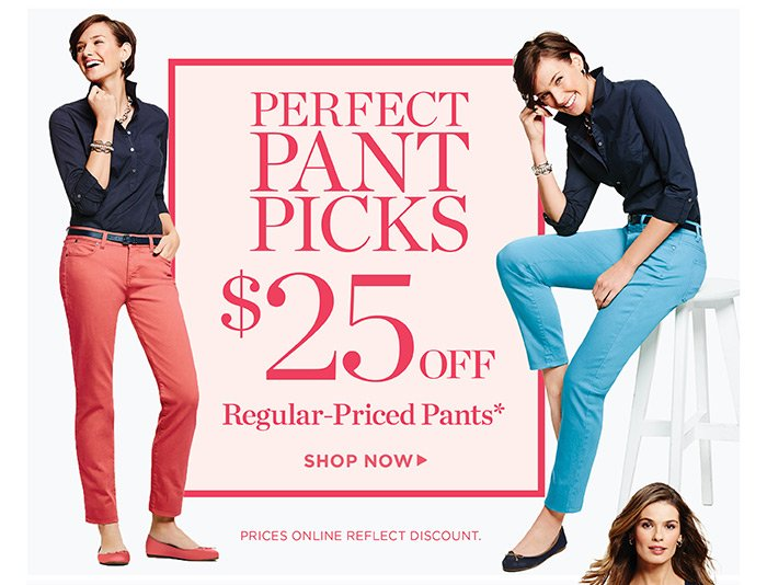 Perfect pant picks, $25 off regular-priced pants. Shop. Prices online reflect discount.