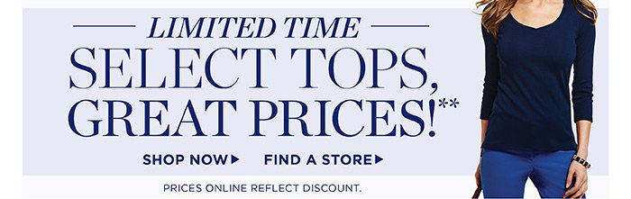 Limited time, select tops, great prices! Shop now. Find a Store. Prices online reflect discount.