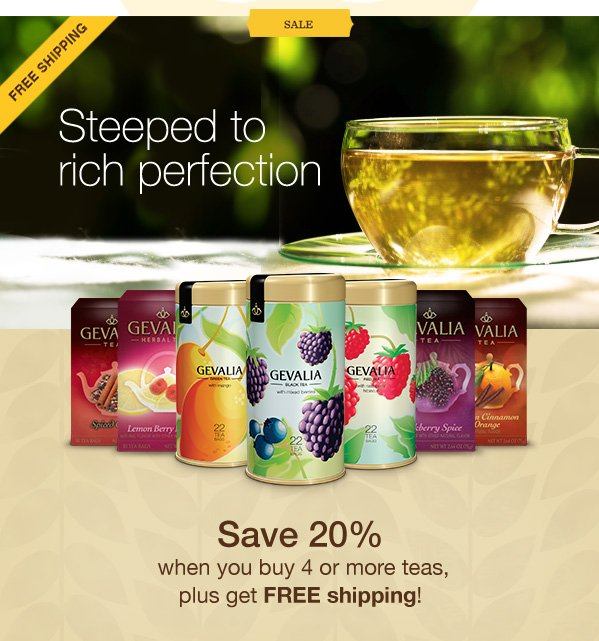 SALE. FREE SHIPPING. Steeped to rich perfection. Save 20% when you buy 4 or more teas, plus get FREE shipping!
