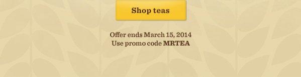 Shop teas. Offer ends March 15, 2014. Use promo code MRTEA.
