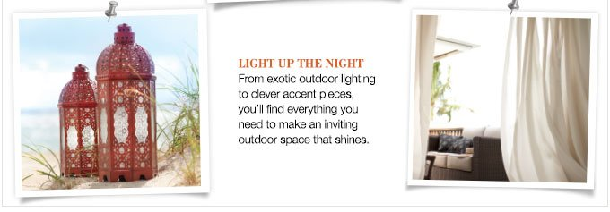 LIGHT UP THE NIGHT | From exotic outdoor lighting to clever accent pieces, you'll find everything you need to make an inviting outdoor space that shines.
