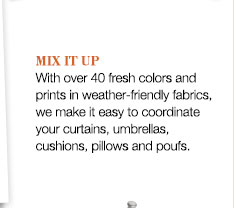 MIX IT UP | With over 40 fresh colors and prints in weather-friendly fabrics, we make it easy to coordinate your curtains, umbrellas, cushions, pillows, and poufs.