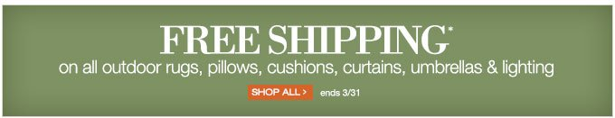 FREE SHIPPING* on all outdoor rugs, pillows, cushions, curtains, umbrellas, & lighting | SHOP ALL > ends 3/31