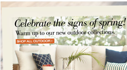 Celebrate the signs of spring! | Warm up to our new outdoor collections. | SHOP ALL OUTDOOR >