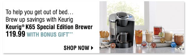 To help you get out of bed...Brew up savings with Keurig  Keurig® K65 special edition Brewer. 119.99 with Bonus Gift*** Shop  now.